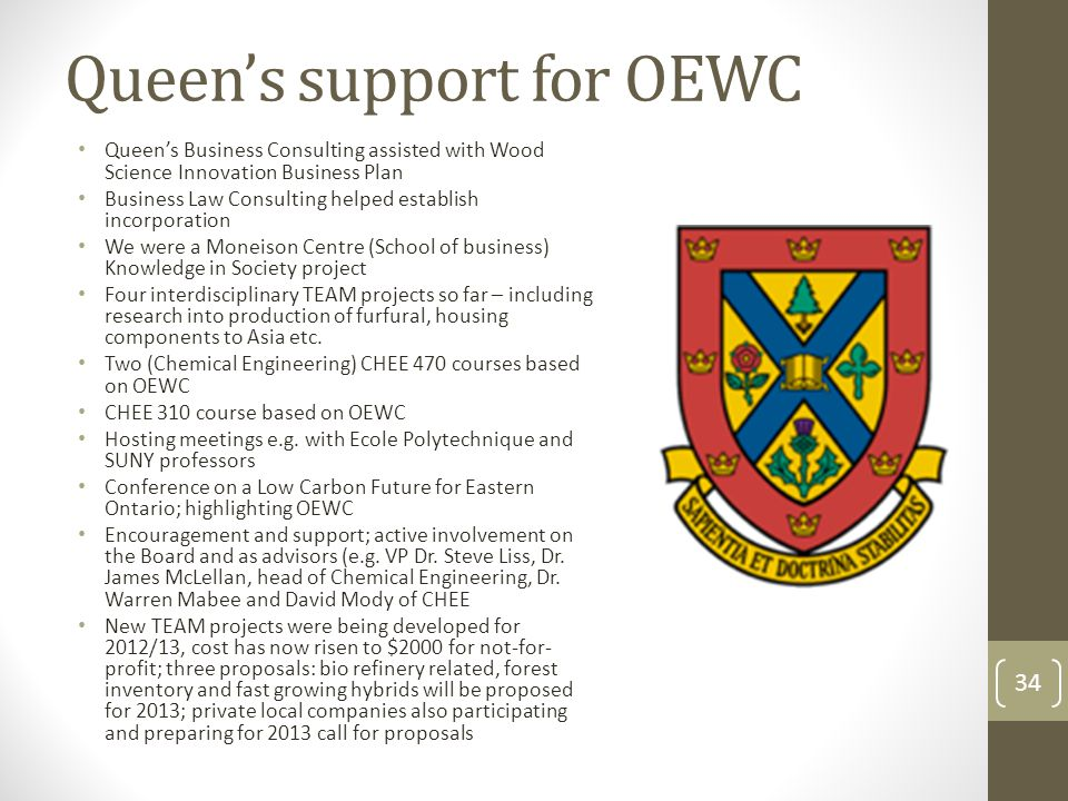 Queen's support for OEWC Queen's Business Consulting assisted with Wood Science Innovation Business Plan Business Law Consulting helped establish incorporation We were a Moneison Centre (School of business) Knowledge in Society project Four interdisciplinary TEAM projects so far – including research into production of furfural, housing components to Asia etc.
