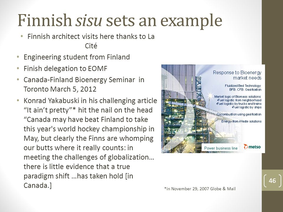 Finnish sisu sets an example Finnish architect visits here thanks to La Cité Engineering student from Finland Finish delegation to EOMF Canada-Finland Bioenergy Seminar in Toronto March 5, 2012 Konrad Yakabuski in his challenging article It ain't pretty * hit the nail on the head Canada may have beat Finland to take this year s world hockey championship in May, but clearly the Finns are whomping our butts where it really counts: in meeting the challenges of globalization… there is little evidence that a true paradigm shift …has taken hold [in Canada.] *in November 29, 2007 Globe & Mail 46
