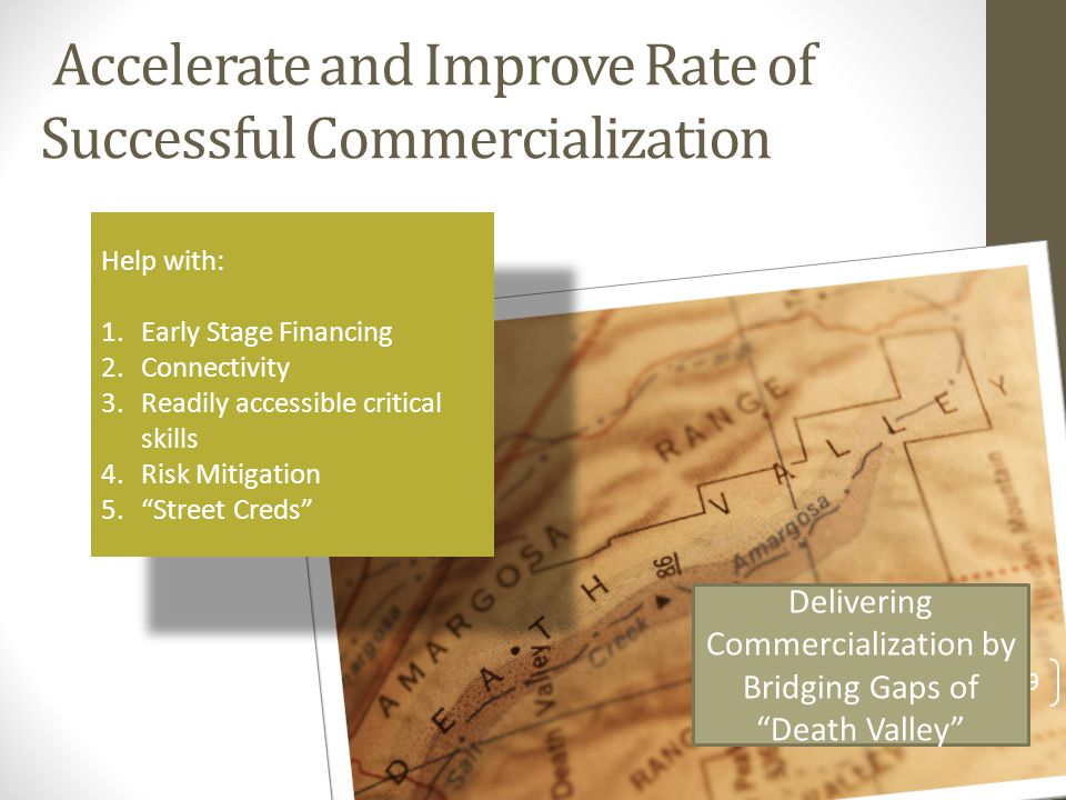 Accelerate and Improve Rate of Successful Commercialization Help with: 1.Early Stage Financing 2.Connectivity 3.Readily accessible critical skills 4.R
