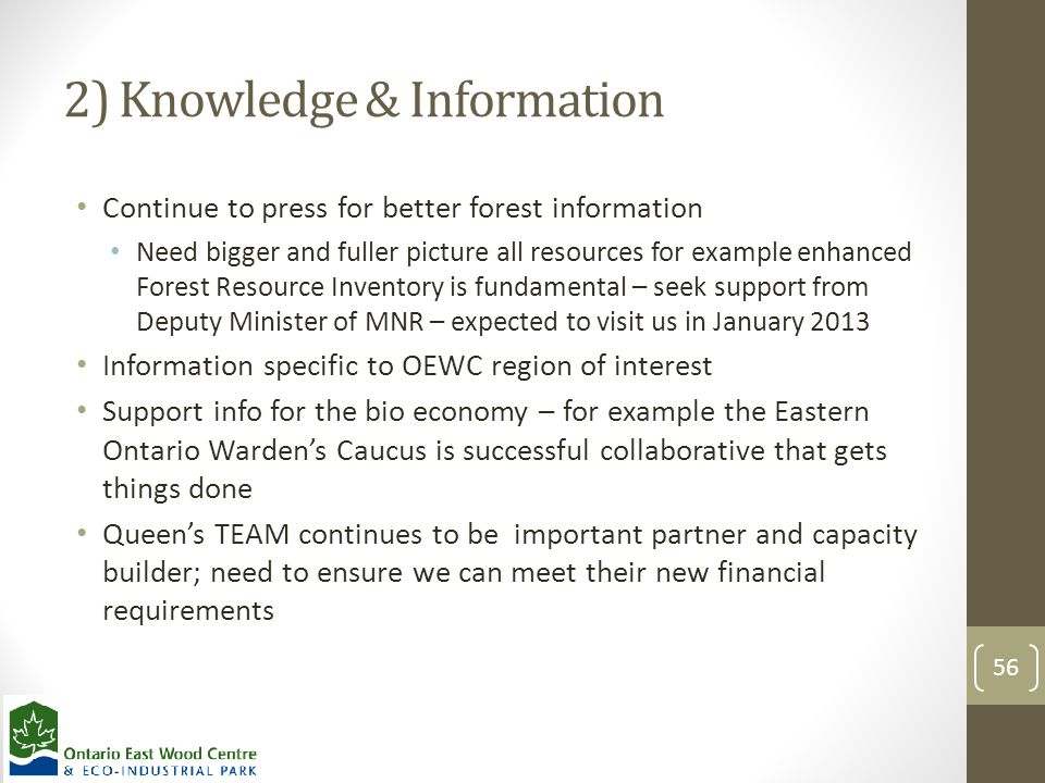 2) Knowledge & Information Continue to press for better forest information Need bigger and fuller picture all resources for example enhanced Forest Resource Inventory is fundamental – seek support from Deputy Minister of MNR – expected to visit us in January 2013 Information specific to OEWC region of interest Support info for the bio economy – for example the Eastern Ontario Warden's Caucus is successful collaborative that gets things done Queen's TEAM continues to be important partner and capacity builder; need to ensure we can meet their new financial requirements 56