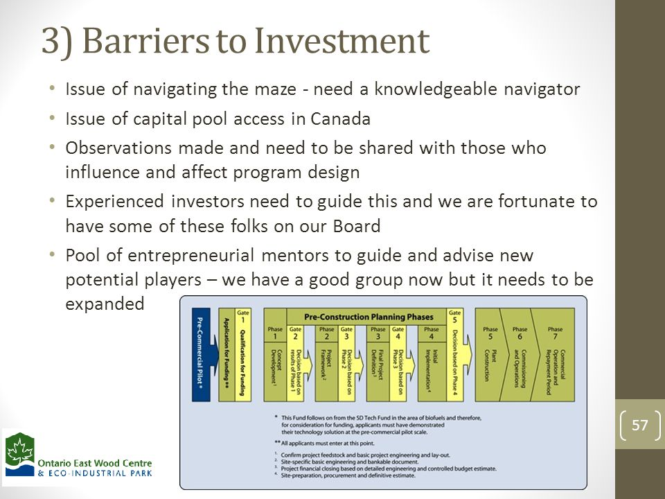 3) Barriers to Investment Issue of navigating the maze - need a knowledgeable navigator Issue of capital pool access in Canada Observations made and need to be shared with those who influence and affect program design Experienced investors need to guide this and we are fortunate to have some of these folks on our Board Pool of entrepreneurial mentors to guide and advise new potential players – we have a good group now but it needs to be expanded 57
