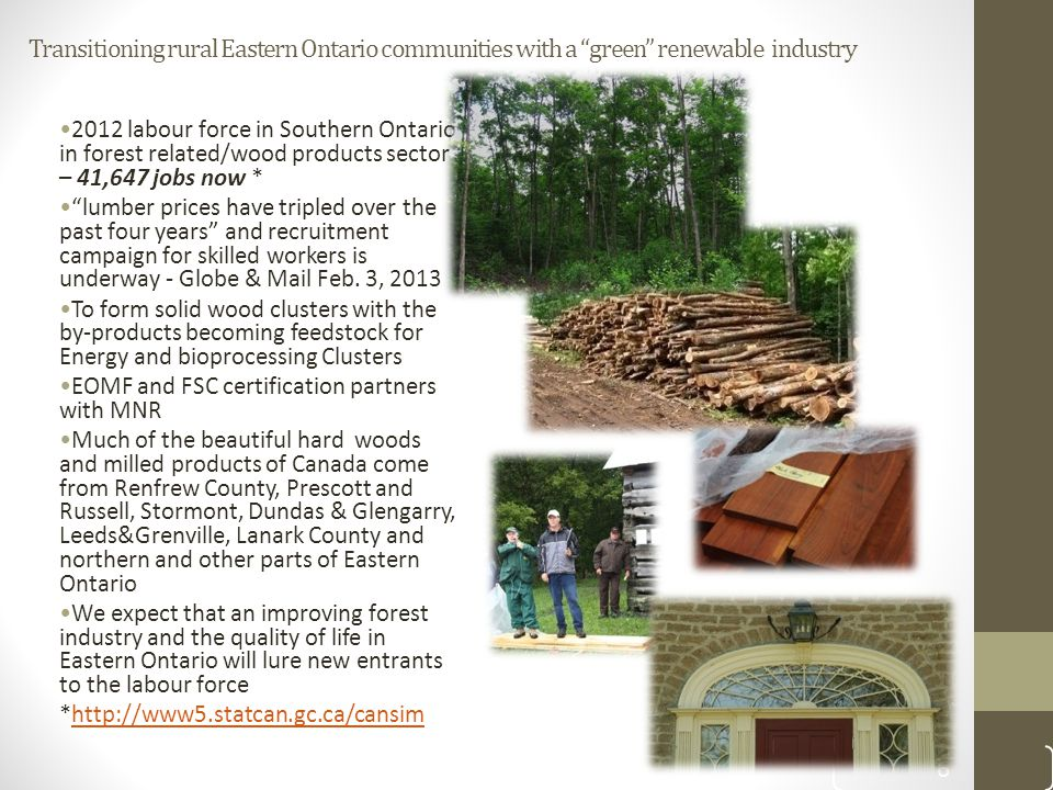 Transitioning rural Eastern Ontario communities with a green renewable industry 2012 labour force in Southern Ontario in forest related/wood products sector – 41,647 jobs now * lumber prices have tripled over the past four years and recruitment campaign for skilled workers is underway - Globe & Mail Feb.
