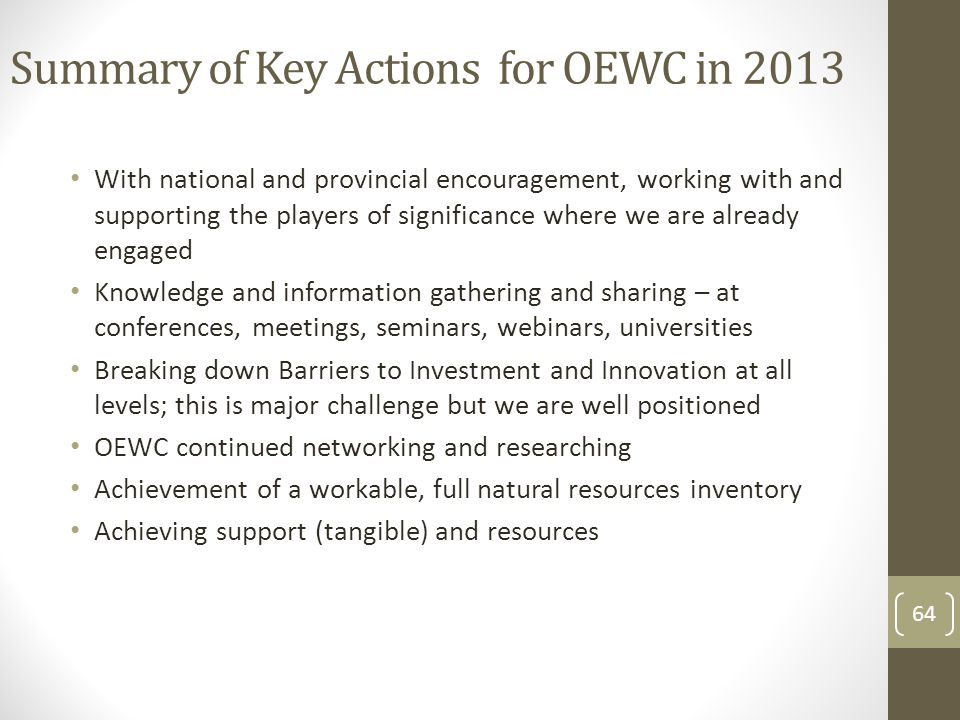 Summary of Key Actions for OEWC in 2013 With national and provincial encouragement, working with and supporting the players of significance where we are already engaged Knowledge and information gathering and sharing – at conferences, meetings, seminars, webinars, universities Breaking down Barriers to Investment and Innovation at all levels; this is major challenge but we are well positioned OEWC continued networking and researching Achievement of a workable, full natural resources inventory Achieving support (tangible) and resources 64