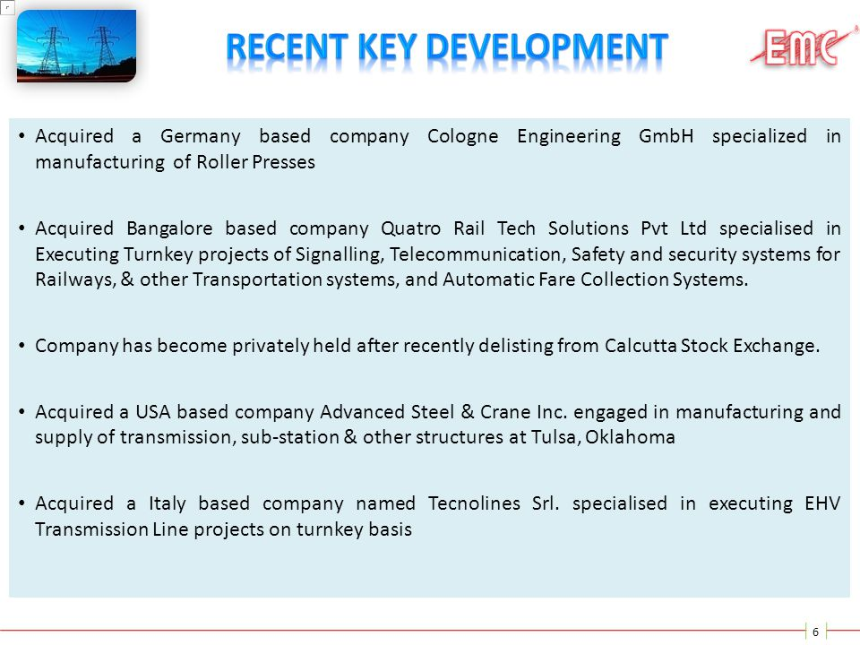 6 Acquired a Germany based company Cologne Engineering GmbH specialized in manufacturing of Roller Presses Acquired Bangalore based company Quatro Rai
