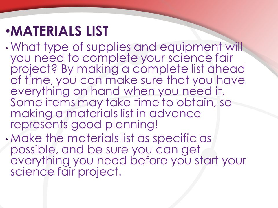 MATERIALS LIST What type of supplies and equipment will you need to complete your science fair project? By making a complete list ahead of time, you c