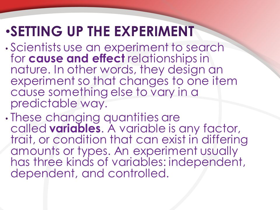 SETTING UP THE EXPERIMENT Scientists use an experiment to search for cause and effect relationships in nature. In other words, they design an experime