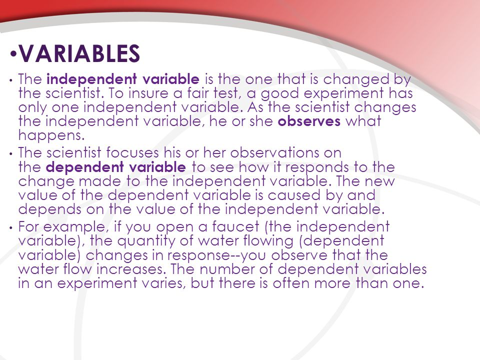 VARIABLES The independent variable is the one that is changed by the scientist. To insure a fair test, a good experiment has only one independent vari