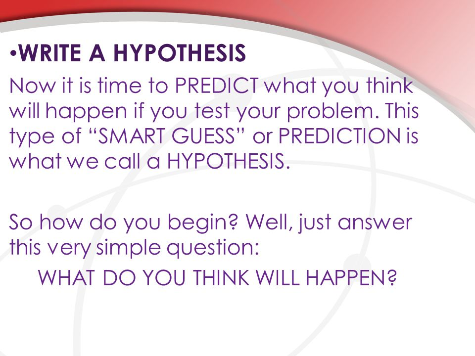 """WRITE A HYPOTHESIS Now it is time to PREDICT what you think will happen if you test your problem. This type of """"SMART GUESS"""" or PREDICTION is what we"""