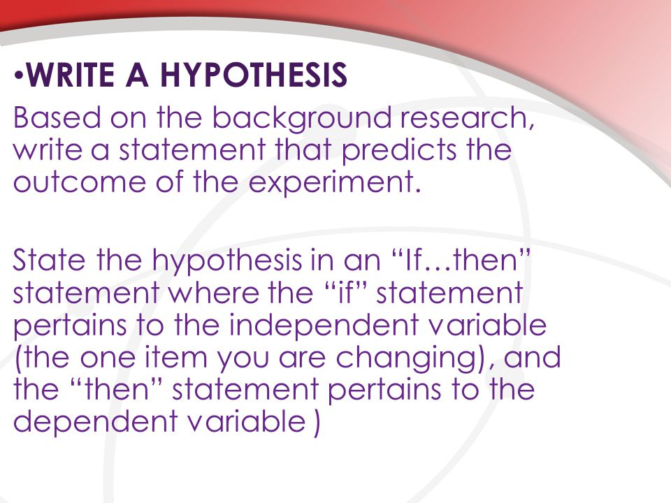 """WRITE A HYPOTHESIS Based on the background research, write a statement that predicts the outcome of the experiment. State the hypothesis in an """"If…the"""