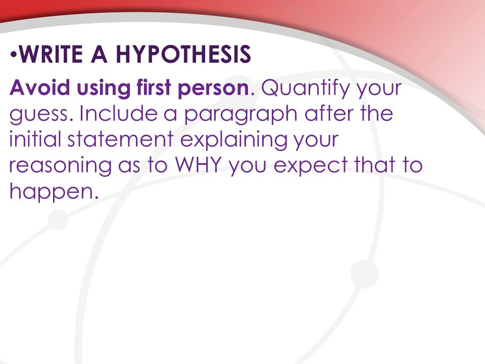 WRITE A HYPOTHESIS Avoid using first person. Quantify your guess. Include a paragraph after the initial statement explaining your reasoning as to WHY