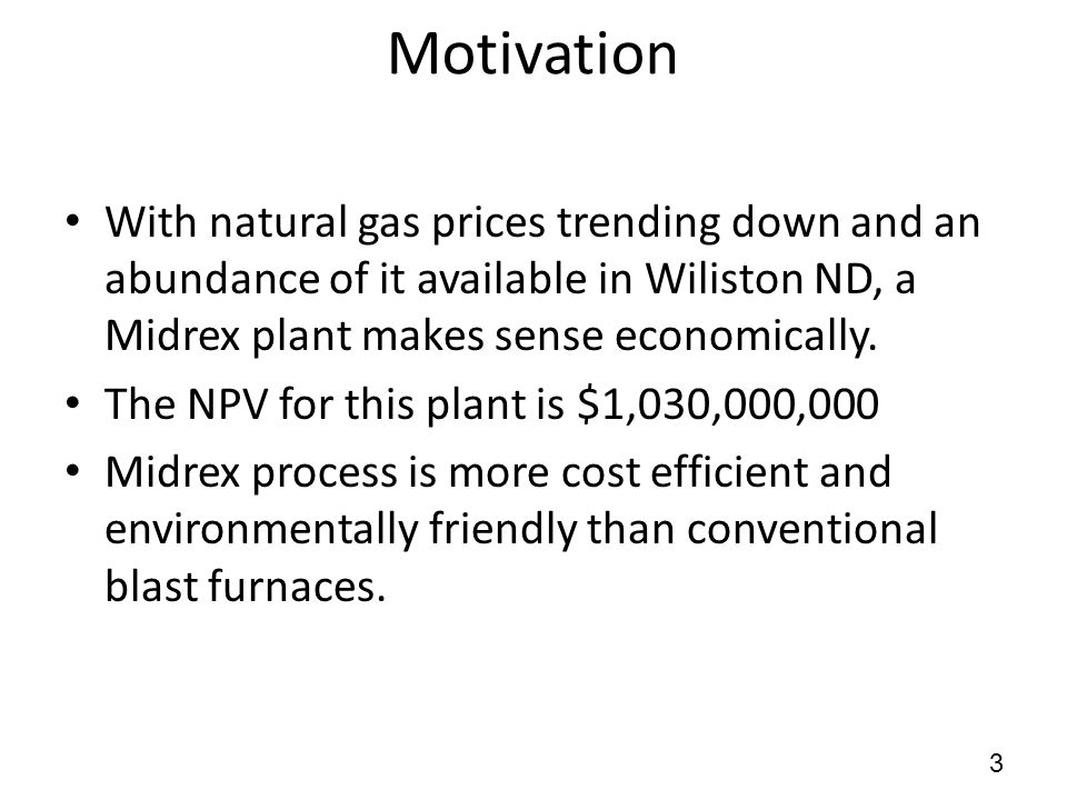 Motivation 3 With natural gas prices trending down and an abundance of it available in Wiliston ND, a Midrex plant makes sense economically.