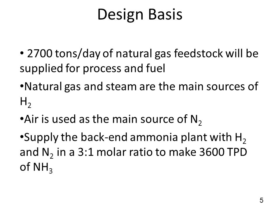 Design Basis 2700 tons/day of natural gas feedstock will be supplied for process and fuel Natural gas and steam are the main sources of H 2 Air is used as the main source of N 2 Supply the back-end ammonia plant with H 2 and N 2 in a 3:1 molar ratio to make 3600 TPD of NH 3 5