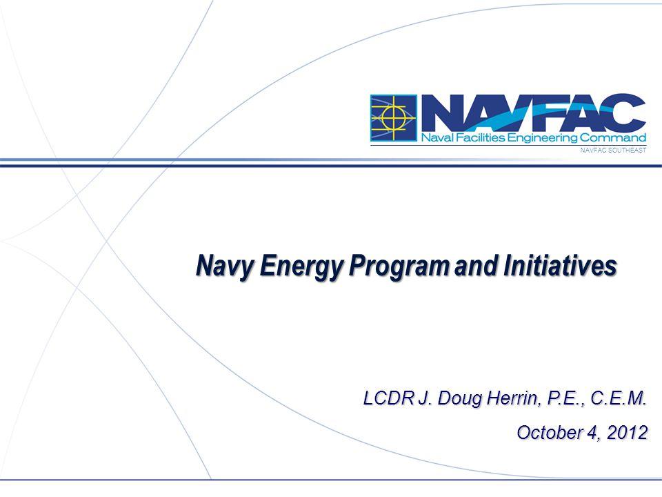NAVFAC SOUTHEAST Navy Energy Program and Initiatives LCDR J. Doug Herrin, P.E., C.E.M. October 4, 2012