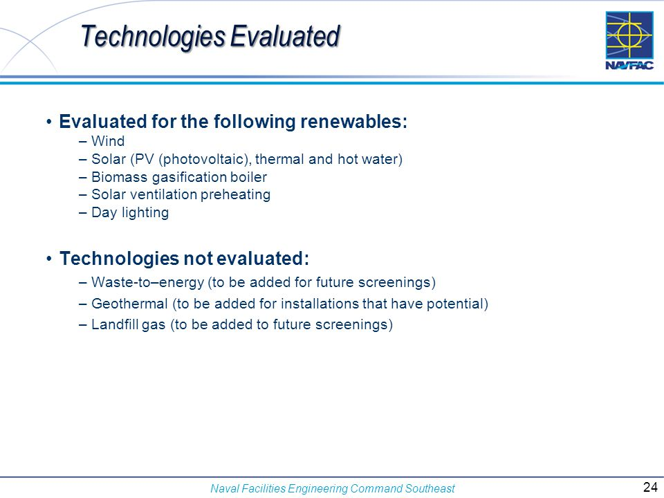 Naval Facilities Engineering Command Southeast Evaluated for the following renewables: – Wind – Solar (PV (photovoltaic), thermal and hot water) – Bio