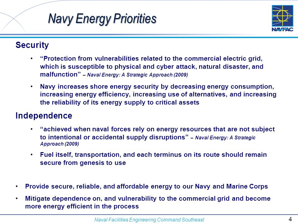 Naval Facilities Engineering Command Southeast Department of the Navy's Energy Profile DOD is the single largest energy consumer in the nation DOD accounts for 80% of the Federal Government's energy consumption Department of the Navy 102 installations worldwide 90, 045 buildings totaling more than 663M square feet Consumes 28% of DoD's operational and shore energy FY11 installation energy Consumed 8,850 GWh of electrical power Produced or procured approximately 1,770 GWh of renewable energy on or near its installations – 20% of demand 5