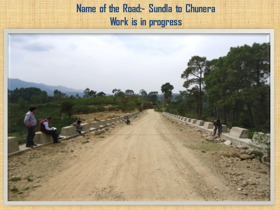 Name of the Road:- Sundla to Chunera Work is in progress