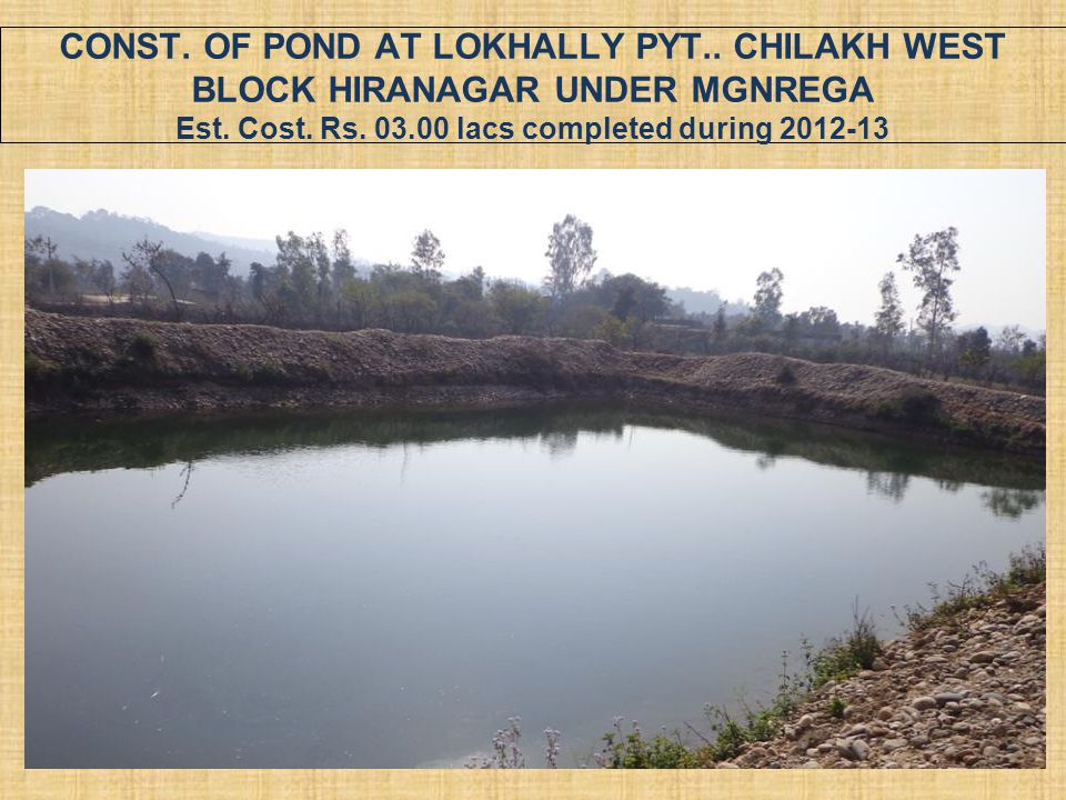 CONST. OF POND AT LOKHALLY PYT.. CHILAKH WEST BLOCK HIRANAGAR UNDER MGNREGA Est. Cost. Rs. 03.00 lacs completed during 2012-13