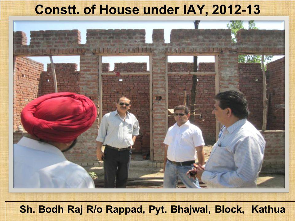 Constt. of House under IAY, 2012-13 Sh. Bodh Raj R/o Rappad, Pyt. Bhajwal, Block, Kathua