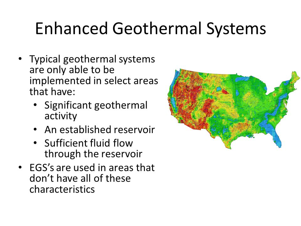 Enhanced Geothermal Systems Typical geothermal systems are only able to be implemented in select areas that have: Significant geothermal activity An established reservoir Sufficient fluid flow through the reservoir EGS's are used in areas that don't have all of these characteristics