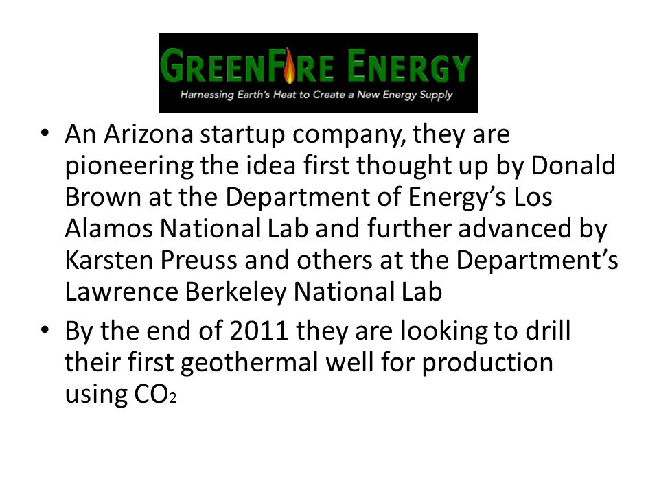 An Arizona startup company, they are pioneering the idea first thought up by Donald Brown at the Department of Energy's Los Alamos National Lab and further advanced by Karsten Preuss and others at the Department's Lawrence Berkeley National Lab By the end of 2011 they are looking to drill their first geothermal well for production using CO 2