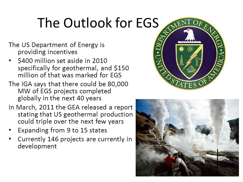The Outlook for EGS The US Department of Energy is providing incentives $400 million set aside in 2010 specifically for geothermal, and $150 million of that was marked for EGS The IGA says that there could be 80,000 MW of EGS projects completed globally in the next 40 years In March, 2011 the GEA released a report stating that US geothermal production could triple over the next few years Expanding from 9 to 15 states Currently 146 projects are currently in development