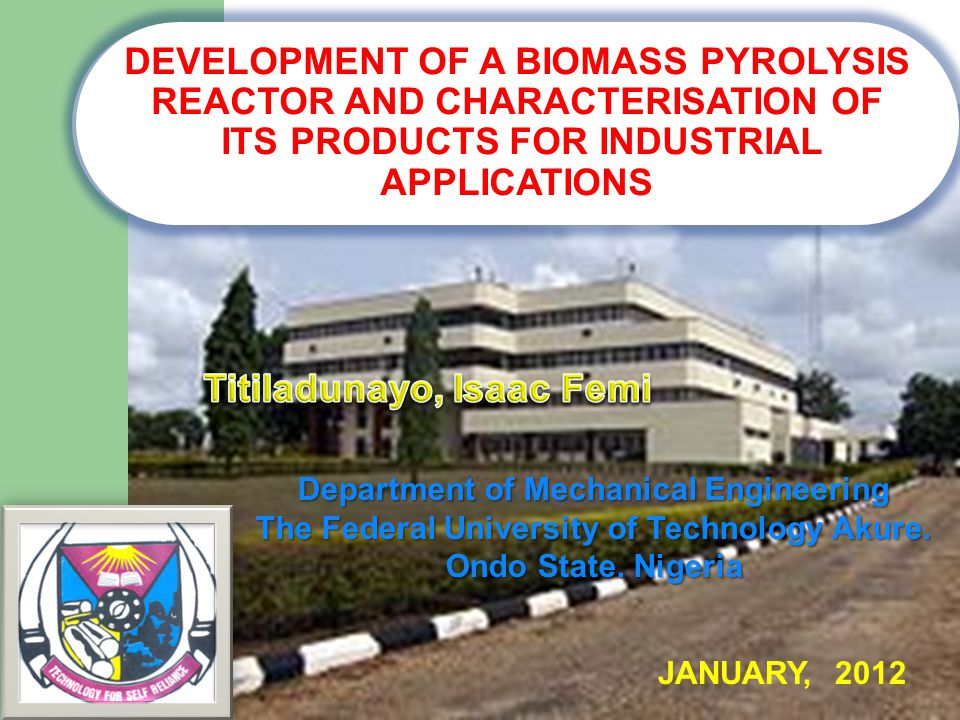 DEVELOPMENT OF A BIOMASS PYROLYSIS REACTOR AND CHARACTERISATION OF ITS PRODUCTS FOR INDUSTRIAL APPLICATIONS Department of Mechanical Engineering The F