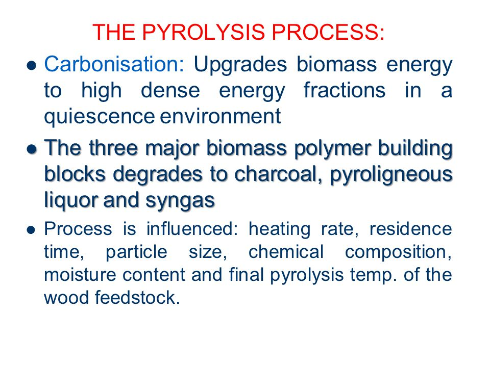 THE PYROLYSIS PROCESS: Carbonisation: Upgrades biomass energy to high dense energy fractions in a quiescence environment The three major biomass polym