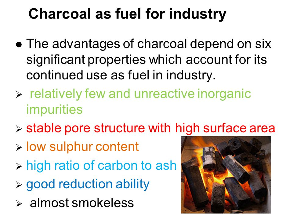 Charcoal as fuel for industry The advantages of charcoal depend on six significant properties which account for its continued use as fuel in industry.