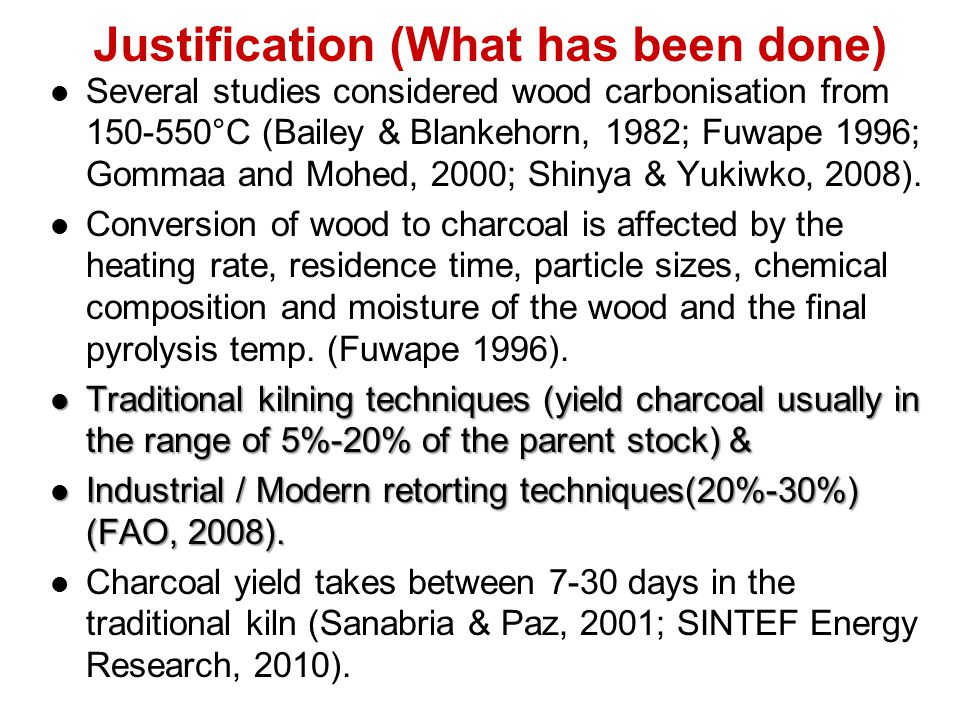 Justification (What has been done) Several studies considered wood carbonisation from 150-550°C (Bailey & Blankehorn, 1982; Fuwape 1996; Gommaa and Mo
