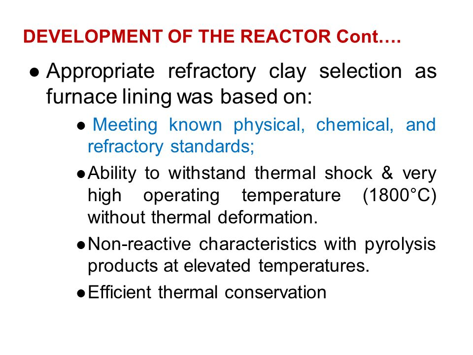 DEVELOPMENT OF THE REACTOR Cont…. Appropriate refractory clay selection as furnace lining was based on: Meeting known physical, chemical, and refracto