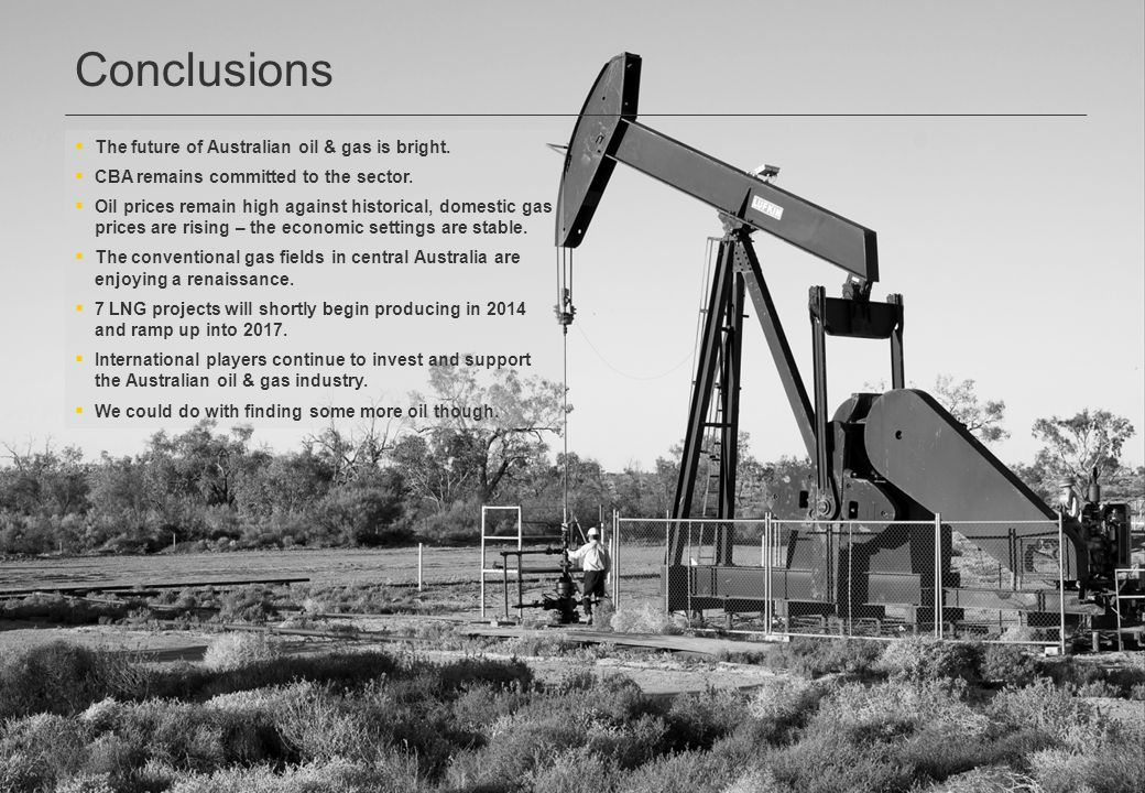 Conclusions  The future of Australian oil & gas is bright.  CBA remains committed to the sector.  Oil prices remain high against historical, domest