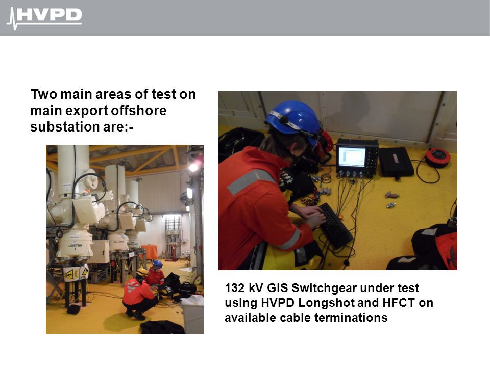 132 kV GIS Switchgear under test using HVPD Longshot and HFCT on available cable terminations Two main areas of test on main export offshore substatio