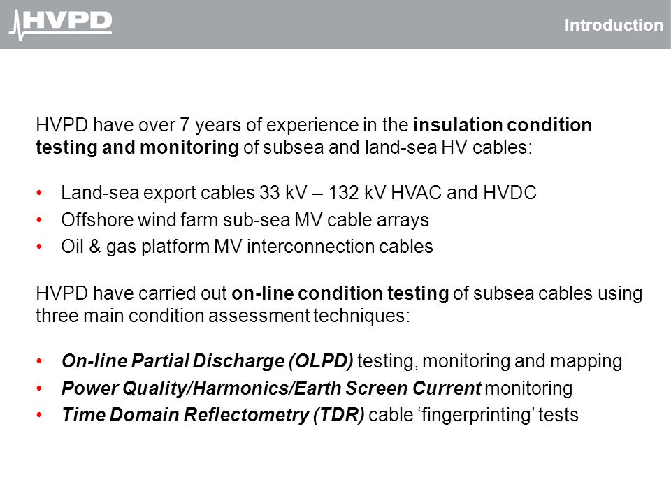 Introduction HVPD have over 7 years of experience in the insulation condition testing and monitoring of subsea and land-sea HV cables: Land-sea export
