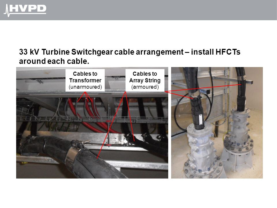 33 kV Turbine Switchgear cable arrangement – install HFCTs around each cable. Cables to Transformer (unarmoured) Cables to Array String (armoured)