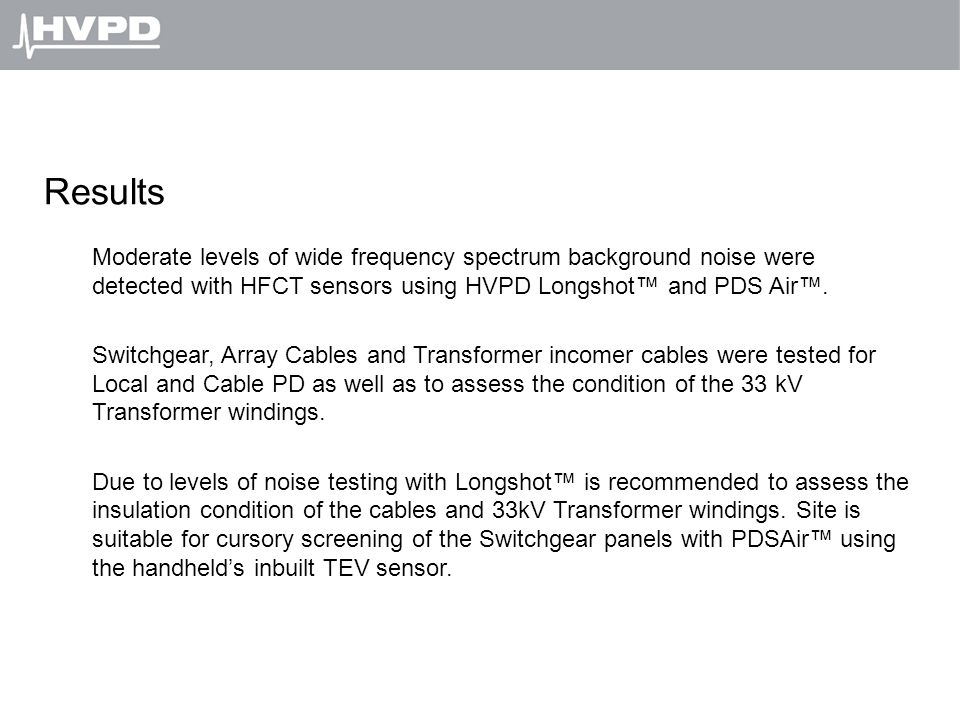 Results Moderate levels of wide frequency spectrum background noise were detected with HFCT sensors using HVPD Longshot™ and PDS Air™. Switchgear, Arr