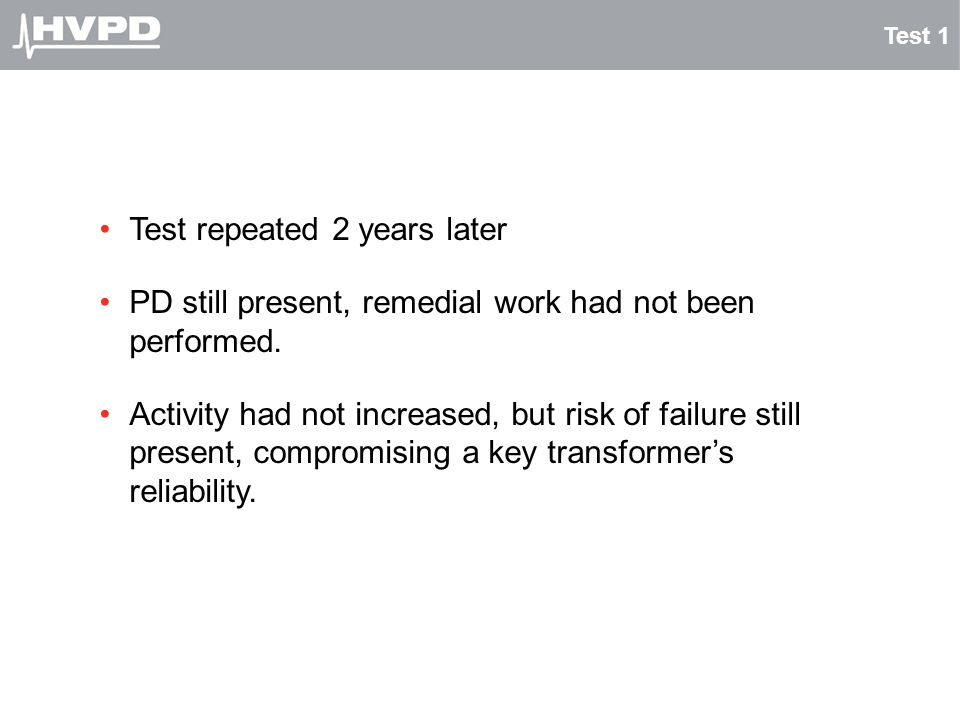 Test 1 Test repeated 2 years later PD still present, remedial work had not been performed. Activity had not increased, but risk of failure still prese