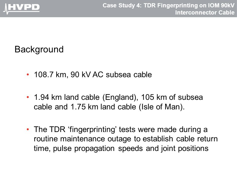 Case Study 4: TDR Fingerprinting on IOM 90kV Interconnector Cable Background 108.7 km, 90 kV AC subsea cable 1.94 km land cable (England), 105 km of s