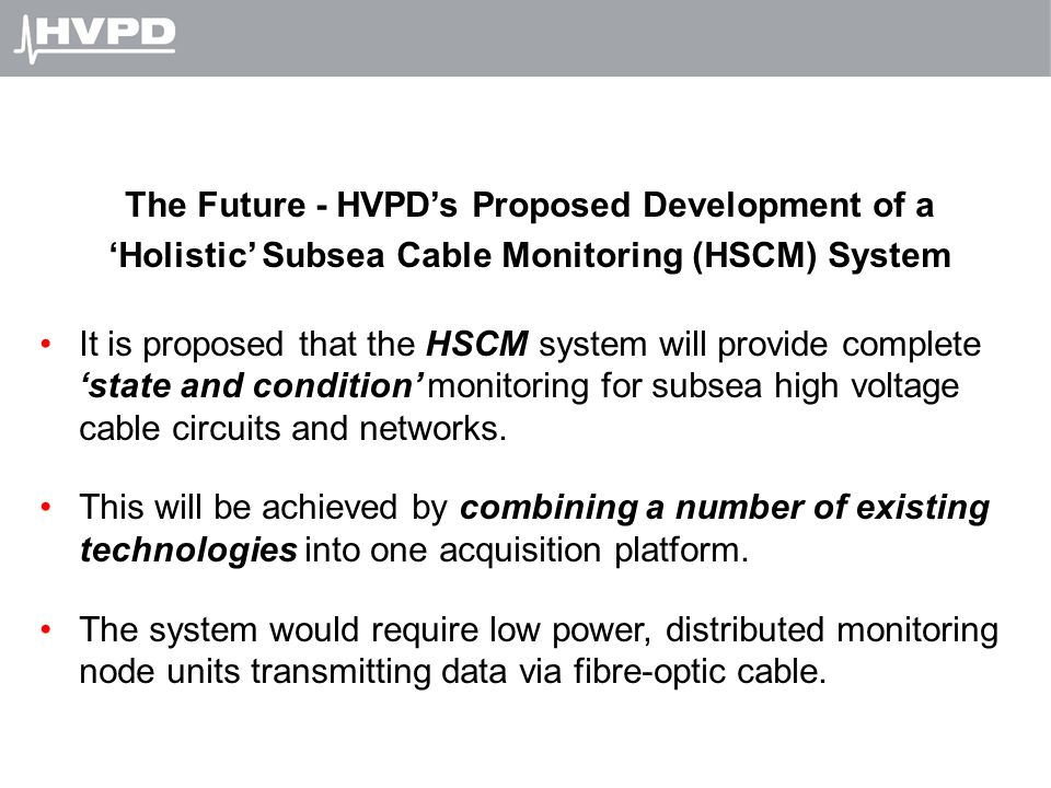 The Future - HVPD's Proposed Development of a 'Holistic' Subsea Cable Monitoring (HSCM) System It is proposed that the HSCM system will provide comple