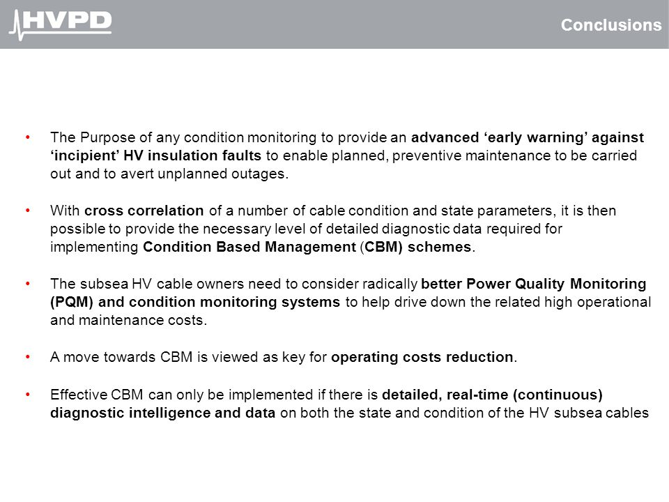 Conclusions The Purpose of any condition monitoring to provide an advanced 'early warning' against 'incipient' HV insulation faults to enable planned,
