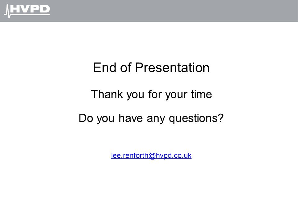 End of Presentation Thank you for your time Do you have any questions? lee.renforth@hvpd.co.uk
