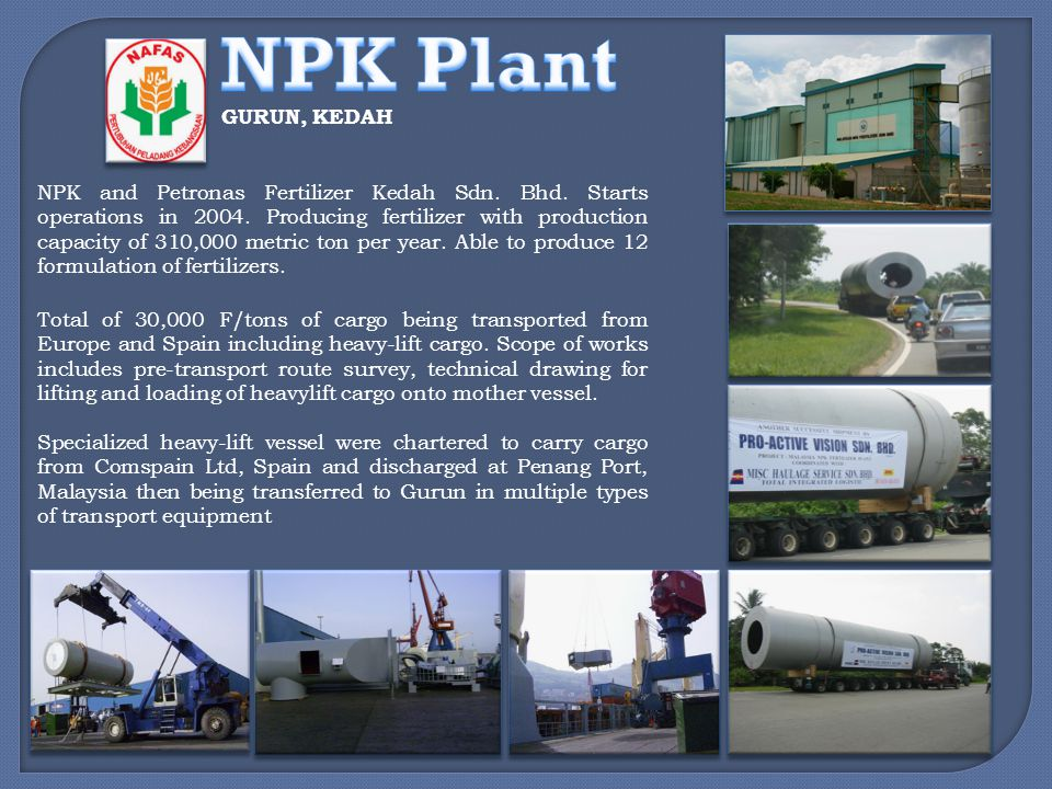 NPK and Petronas Fertilizer Kedah Sdn. Bhd. Starts operations in 2004. Producing fertilizer with production capacity of 310,000 metric ton per year. A