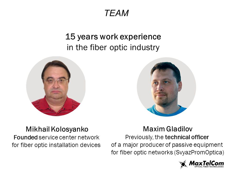 TEAM 15 years work experience in the fiber optic industry Maxim Gladilov Previously, the technical officer of a major producer of passive equipment fo