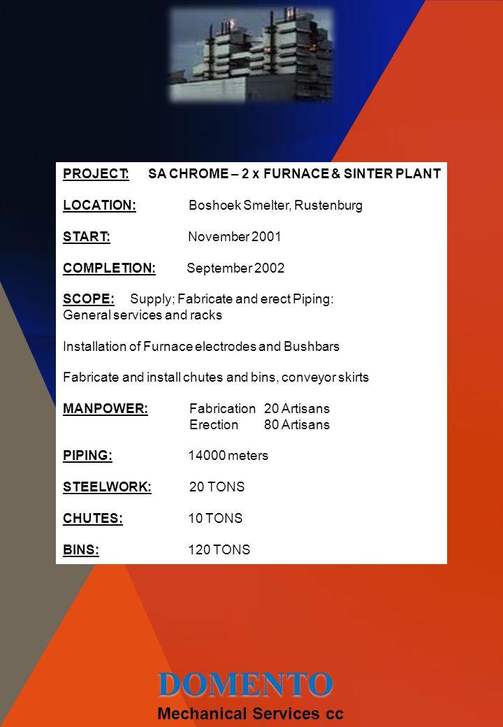 PROJECT: SA CHROME – 2 x FURNACE & SINTER PLANT LOCATION: Boshoek Smelter, Rustenburg START: November 2001 COMPLETION: September 2002 SCOPE:Supply; Fa