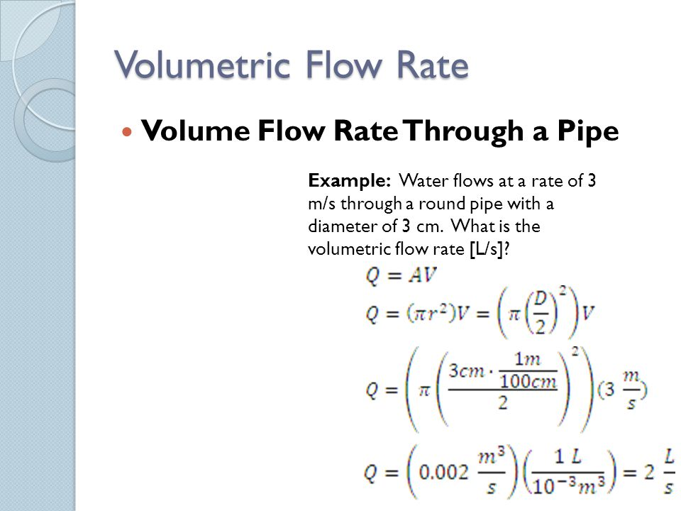 Volumetric Flow Rate Volume Flow Rate Through a Pipe Example: Water flows at a rate of 3 m/s through a round pipe with a diameter of 3 cm. What is the