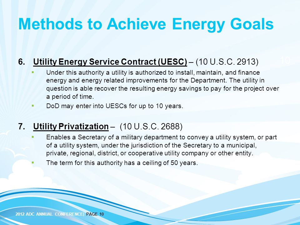 10 2012 ADC ANNUAL CONFERENCE| PAGE 10 Methods to Achieve Energy Goals 6.Utility Energy Service Contract (UESC) – (10 U.S.C. 2913)  Under this author