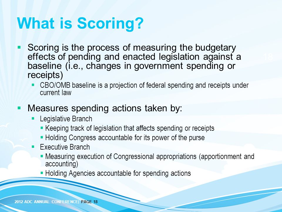 2012 ADC ANNUAL CONFERENCE| PAGE 18 18 What is Scoring?  Scoring is the process of measuring the budgetary effects of pending and enacted legislation