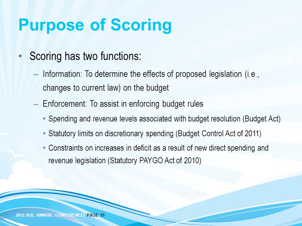 2012 ADC ANNUAL CONFERENCE| PAGE 19 19 Purpose of Scoring Scoring has two functions: – Information: To determine the effects of proposed legislation (