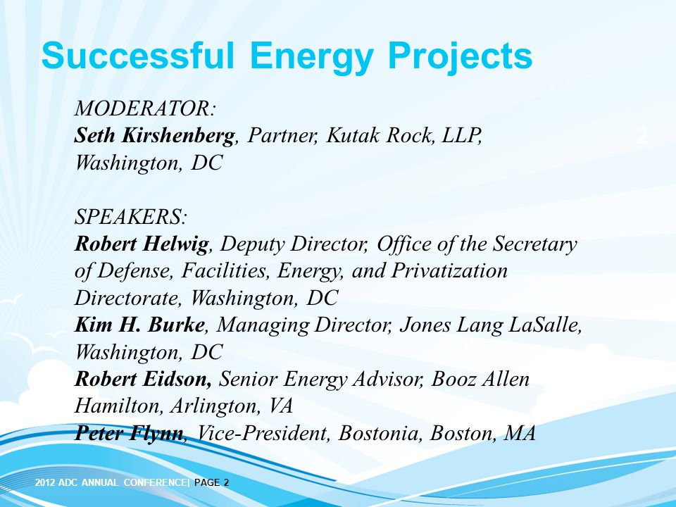 2012 ADC ANNUAL CONFERENCE| PAGE 2 2 Successful Energy Projects MODERATOR: Seth Kirshenberg, Partner, Kutak Rock, LLP, Washington, DC SPEAKERS: Robert