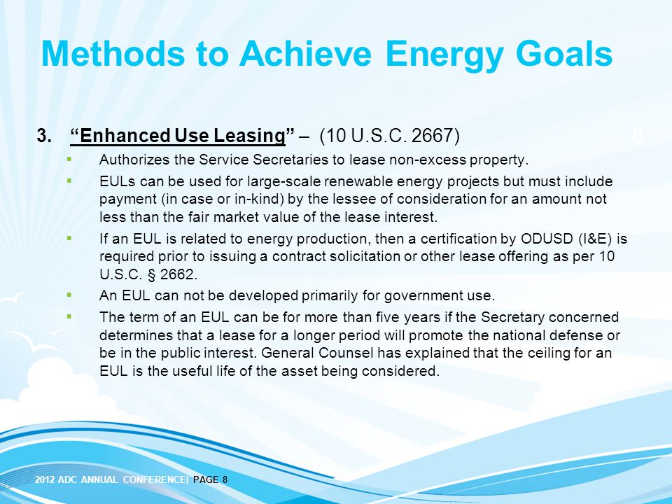 "8 2012 ADC ANNUAL CONFERENCE| PAGE 8 Methods to Achieve Energy Goals 3.""Enhanced Use Leasing"" – (10 U.S.C. 2667)  Authorizes the Service Secretaries"