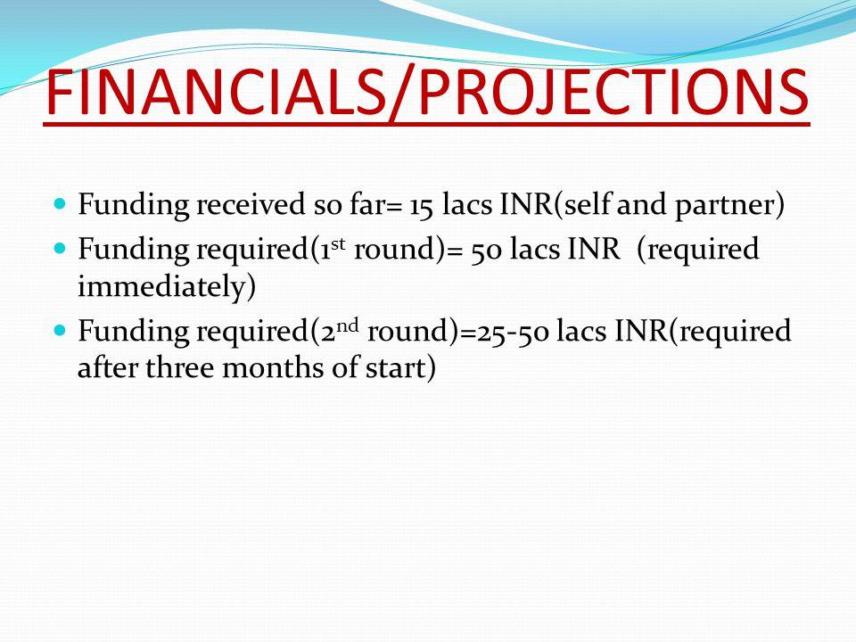 FINANCIALS/PROJECTIONS Funding received so far= 15 lacs INR(self and partner) Funding required(1 st round)= 50 lacs INR (required immediately) Funding required(2 nd round)=25-50 lacs INR(required after three months of start)